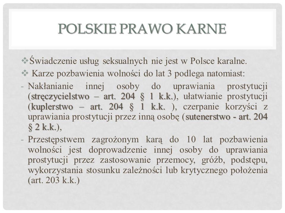 POLSKIE PRAWO KARNE  Świadczenie usług seksualnych nie jest w Polsce karalne.  Karze pozbawienia wolności do lat 3 podlega natomiast: stręczycielstw