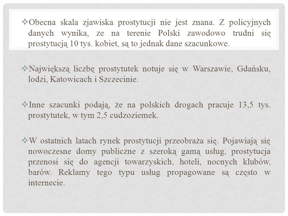  Obecna skala zjawiska prostytucji nie jest znana. Z policyjnych danych wynika, ze na terenie Polski zawodowo trudni się prostytucją 10 tys. kobiet,