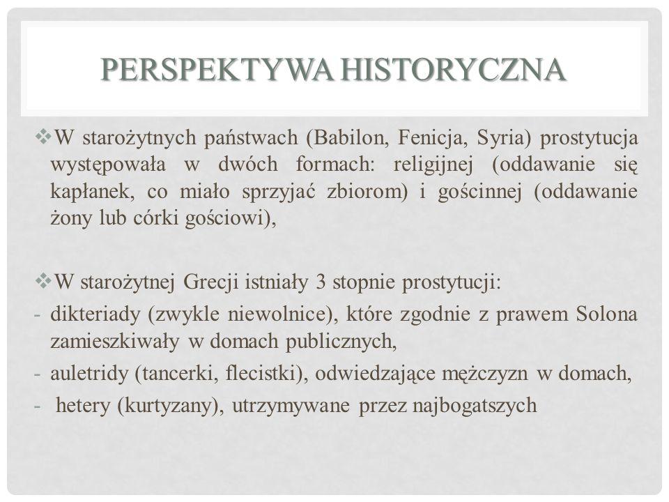  W starożytnych państwach (Babilon, Fenicja, Syria) prostytucja występowała w dwóch formach: religijnej (oddawanie się kapłanek, co miało sprzyjać zbiorom) i gościnnej (oddawanie żony lub córki gościowi),  W starożytnej Grecji istniały 3 stopnie prostytucji: -dikteriady (zwykle niewolnice), które zgodnie z prawem Solona zamieszkiwały w domach publicznych, -auletridy (tancerki, flecistki), odwiedzające mężczyzn w domach, - hetery (kurtyzany), utrzymywane przez najbogatszych PERSPEKTYWA HISTORYCZNA