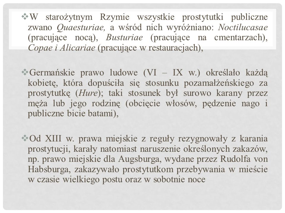  W starożytnym Rzymie wszystkie prostytutki publiczne zwano Quaesturiae, a wśród nich wyróżniano: Noctilucasae (pracujące nocą), Busturiae (pracujące na cmentarzach), Copae i Alicariae (pracujące w restauracjach),  Germańskie prawo ludowe (VI – IX w.) określało każdą kobietę, która dopuściła się stosunku pozamałżeńskiego za prostytutkę (Hure); taki stosunek był surowo karany przez męża lub jego rodzinę (obcięcie włosów, pędzenie nago i publiczne bicie batami),  Od XIII w.