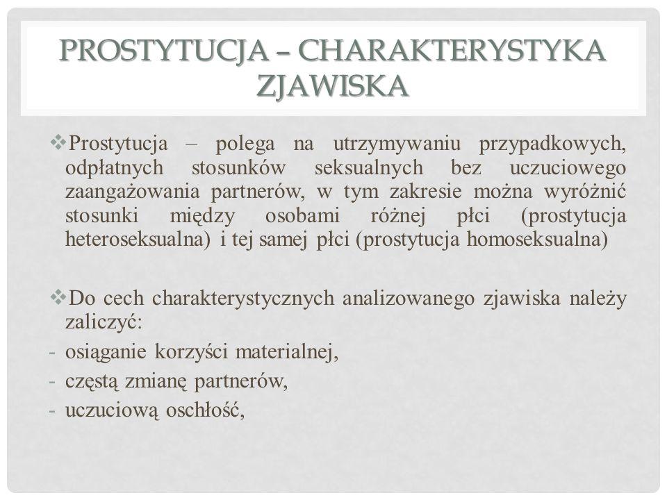 PROSTYTUCJA – CHARAKTERYSTYKA ZJAWISKA  Prostytucja – polega na utrzymywaniu przypadkowych, odpłatnych stosunków seksualnych bez uczuciowego zaangażowania partnerów, w tym zakresie można wyróżnić stosunki między osobami różnej płci (prostytucja heteroseksualna) i tej samej płci (prostytucja homoseksualna)  Do cech charakterystycznych analizowanego zjawiska należy zaliczyć: -osiąganie korzyści materialnej, -częstą zmianę partnerów, -uczuciową oschłość,