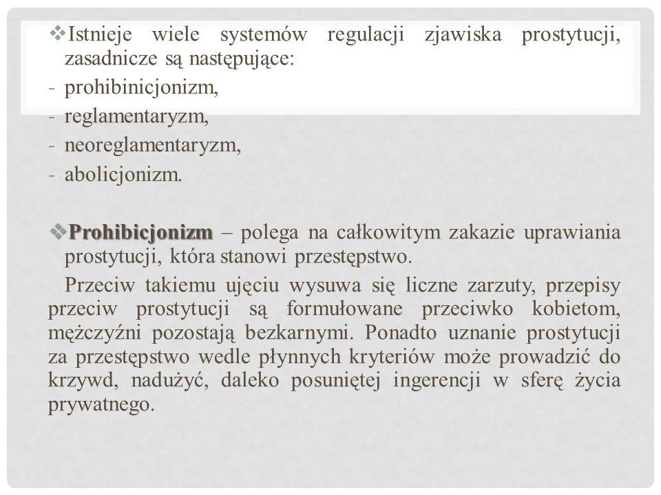  Istnieje wiele systemów regulacji zjawiska prostytucji, zasadnicze są następujące: -prohibinicjonizm, -reglamentaryzm, -neoreglamentaryzm, -abolicjonizm.