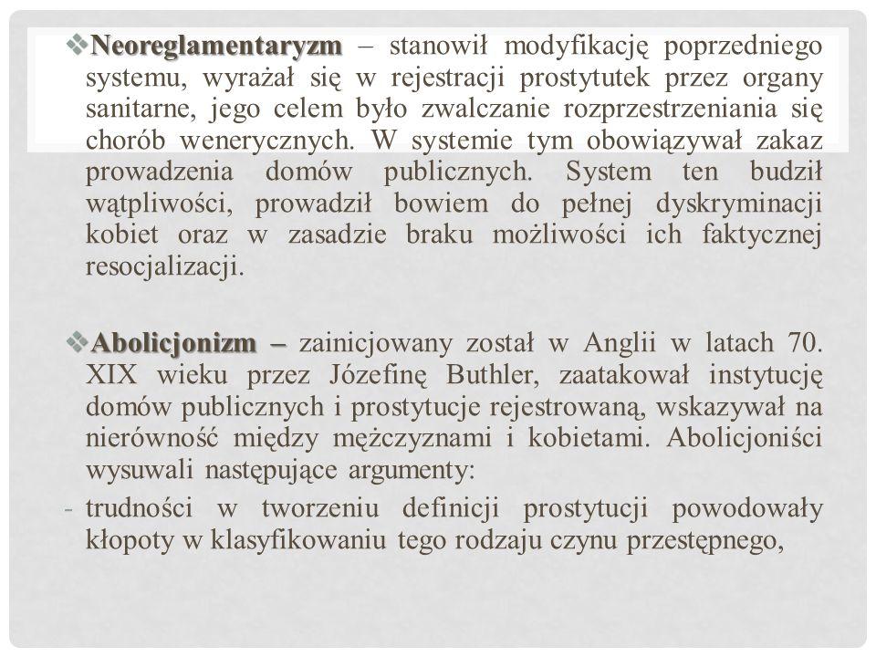  Neoreglamentaryzm  Neoreglamentaryzm – stanowił modyfikację poprzedniego systemu, wyrażał się w rejestracji prostytutek przez organy sanitarne, jego celem było zwalczanie rozprzestrzeniania się chorób wenerycznych.