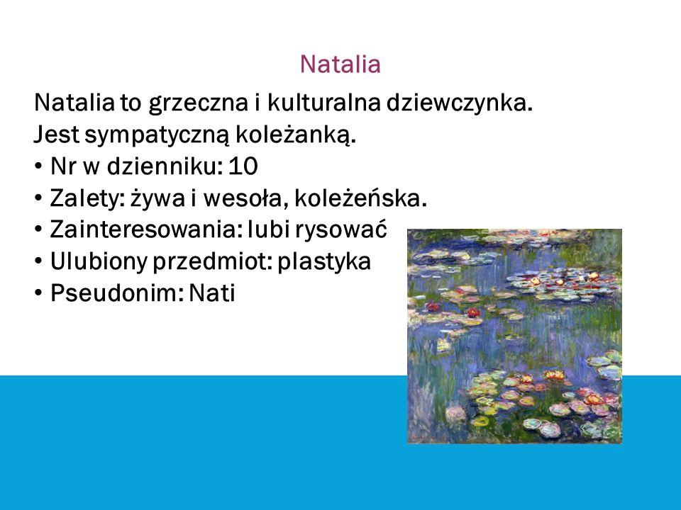 Natalia Natalia to grzeczna i kulturalna dziewczynka. Jest sympatyczną koleżanką. Nr w dzienniku: 10 Zalety: żywa i wesoła, koleżeńska. Zainteresowani