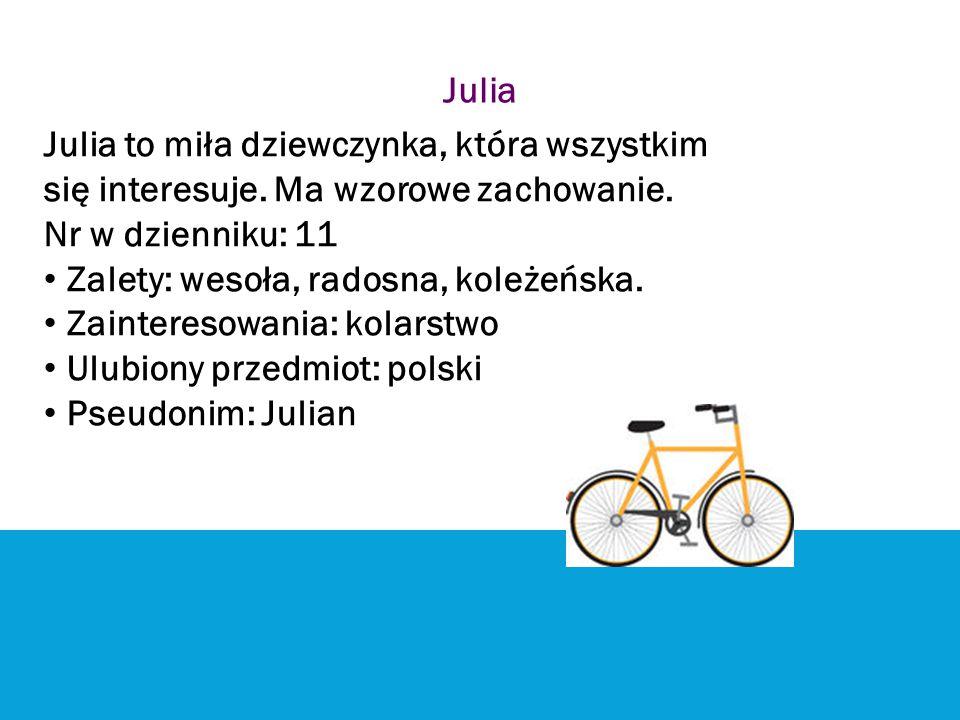 Julia Julia to miła dziewczynka, która wszystkim się interesuje. Ma wzorowe zachowanie. Nr w dzienniku: 11 Zalety: wesoła, radosna, koleżeńska. Zainte
