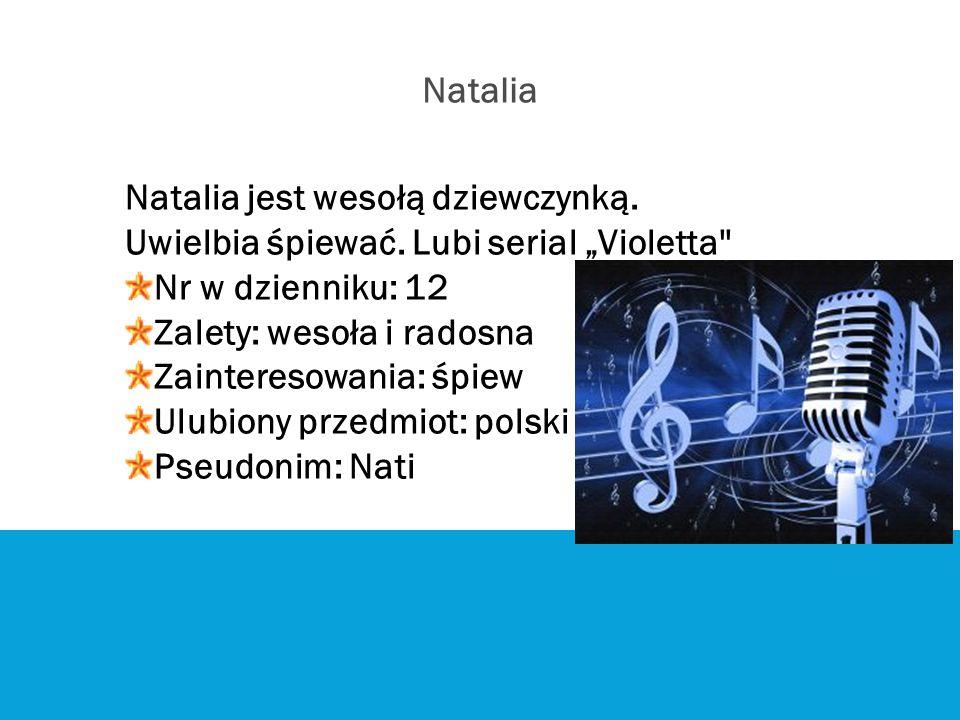 """Natalia jest wesołą dziewczynką. Uwielbia śpiewać. Lubi serial """"Violetta'' Nr w dzienniku: 12 Zalety: wesoła i radosna Zainteresowania: śpiew Ulubiony"""