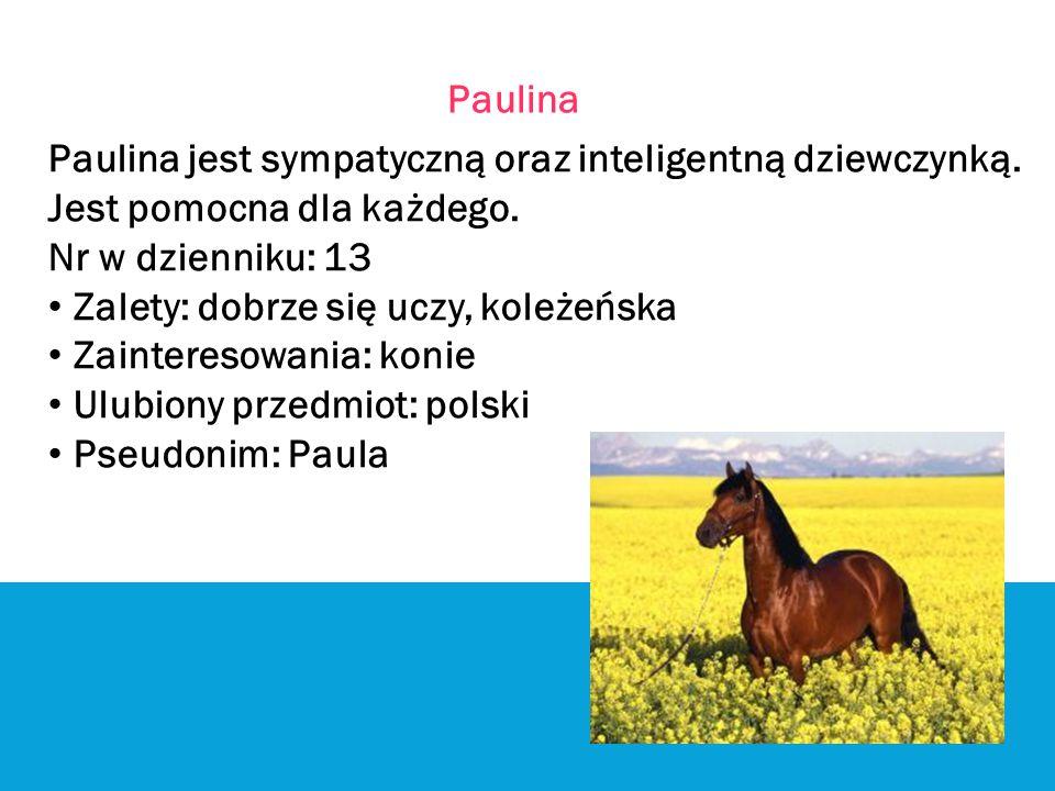 Paulina Paulina jest sympatyczną oraz inteligentną dziewczynką. Jest pomocna dla każdego. Nr w dzienniku: 13 Zalety: dobrze się uczy, koleżeńska Zaint