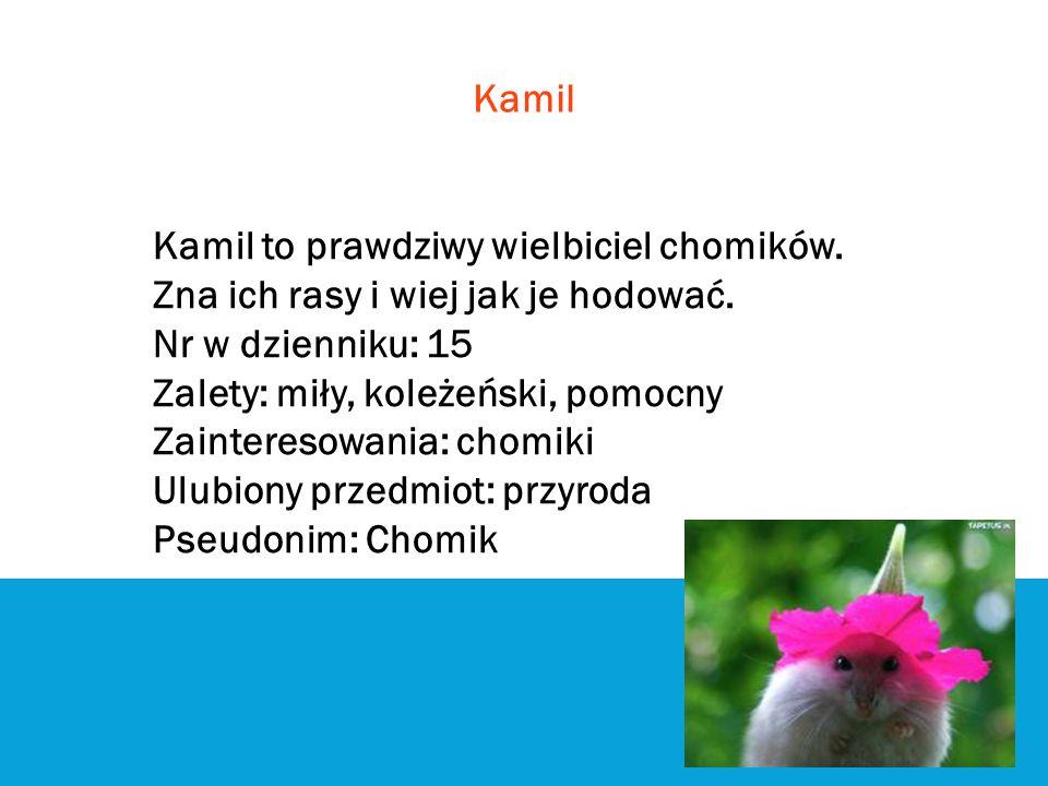 Kamil Kamil to prawdziwy wielbiciel chomików. Zna ich rasy i wiej jak je hodować. Nr w dzienniku: 15 Zalety: miły, koleżeński, pomocny Zainteresowania