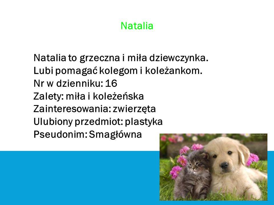 Natalia Natalia to grzeczna i miła dziewczynka. Lubi pomagać kolegom i koleżankom. Nr w dzienniku: 16 Zalety: miła i koleżeńska Zainteresowania: zwier