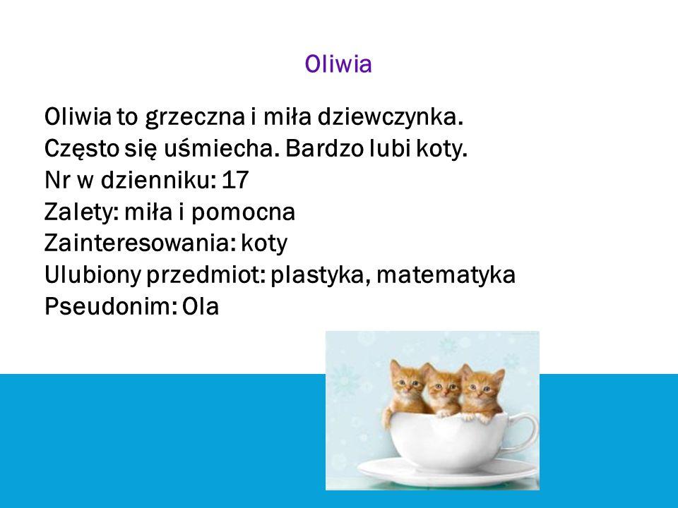 Oliwia Oliwia to grzeczna i miła dziewczynka. Często się uśmiecha. Bardzo lubi koty. Nr w dzienniku: 17 Zalety: miła i pomocna Zainteresowania: koty U