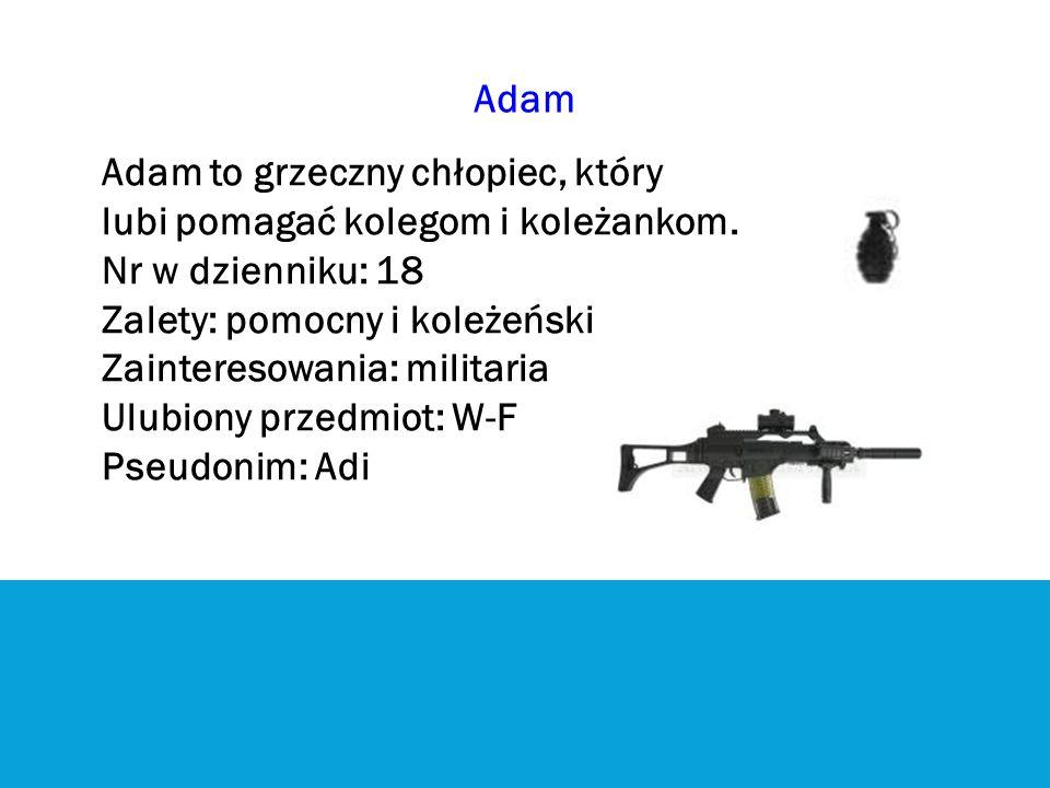 Adam Adam to grzeczny chłopiec, który lubi pomagać kolegom i koleżankom. Nr w dzienniku: 18 Zalety: pomocny i koleżeński Zainteresowania: militaria Ul