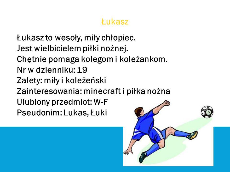 Łukasz Łukasz to wesoły, miły chłopiec. Jest wielbicielem piłki nożnej. Chętnie pomaga kolegom i koleżankom. Nr w dzienniku: 19 Zalety: miły i koleżeń