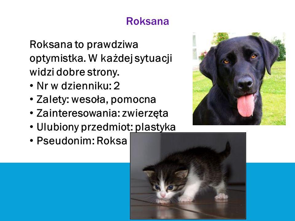 Roksana Roksana to prawdziwa optymistka. W każdej sytuacji widzi dobre strony. Nr w dzienniku: 2 Zalety: wesoła, pomocna Zainteresowania: zwierzęta Ul