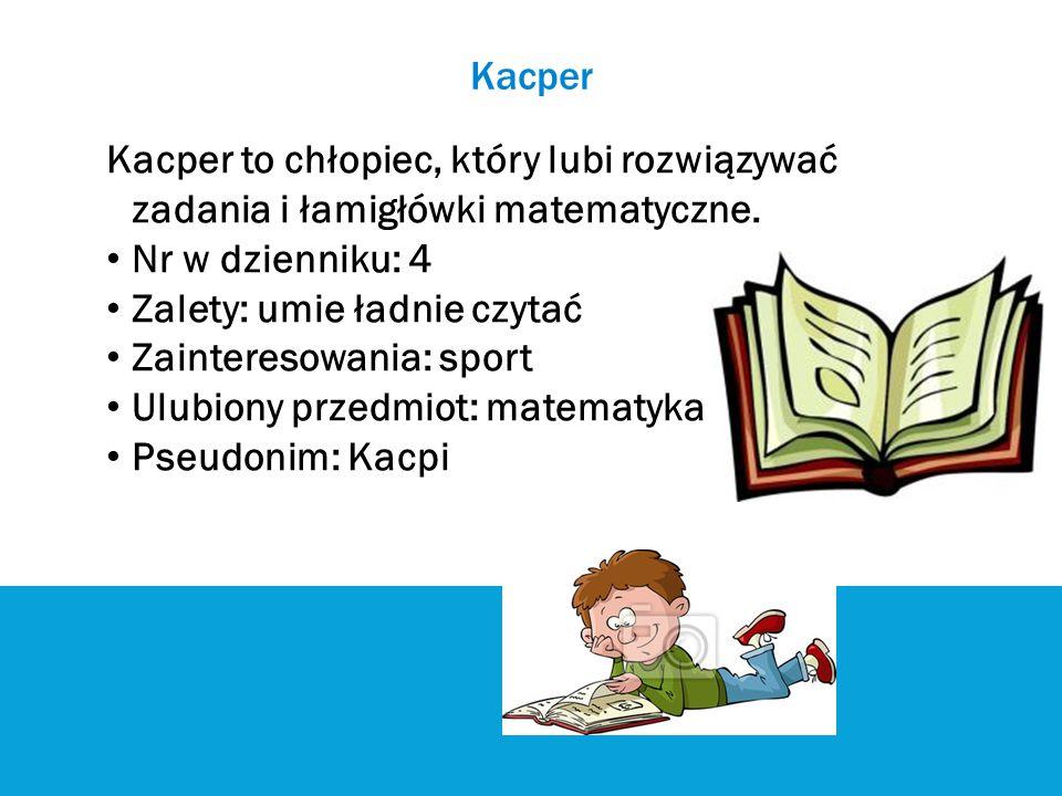 Kacper Kacper to chłopiec, który lubi rozwiązywać zadania i łamigłówki matematyczne. Nr w dzienniku: 4 Zalety: umie ładnie czytać Zainteresowania: spo