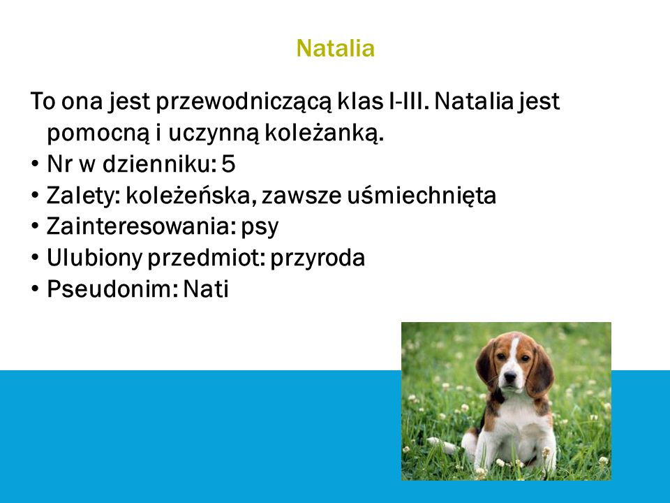Natalia To ona jest przewodniczącą klas I-III. Natalia jest pomocną i uczynną koleżanką. Nr w dzienniku: 5 Zalety: koleżeńska, zawsze uśmiechnięta Zai