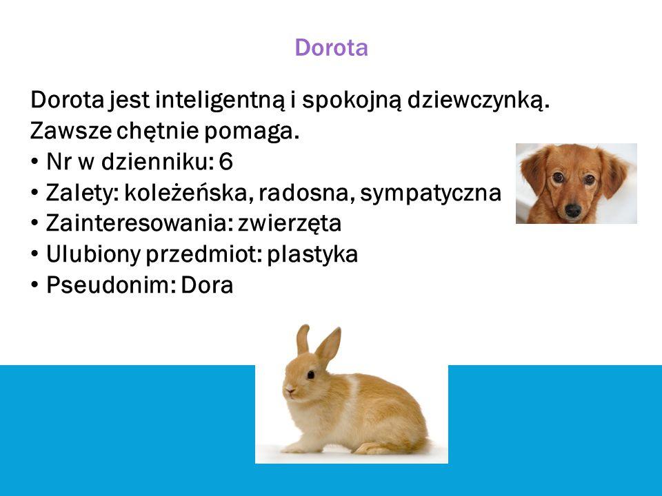 Dorota Dorota jest inteligentną i spokojną dziewczynką. Zawsze chętnie pomaga. Nr w dzienniku: 6 Zalety: koleżeńska, radosna, sympatyczna Zainteresowa