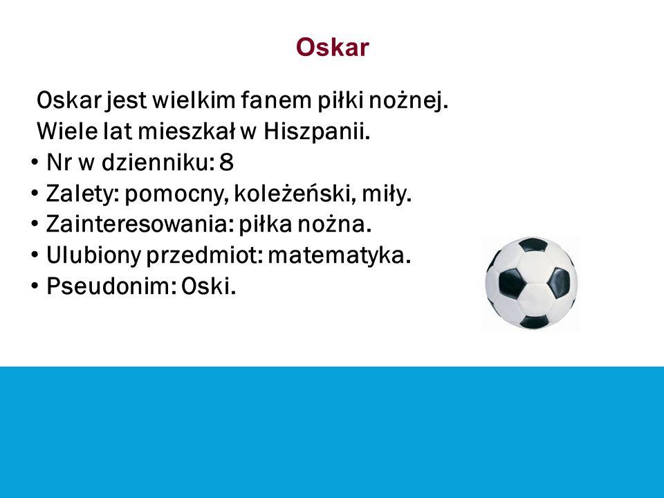 Oskar Oskar jest wielkim fanem piłki nożnej. Wiele lat mieszkał w Hiszpanii. Nr w dzienniku: 8 Zalety: pomocny, koleżeński, miły. Zainteresowania: pił