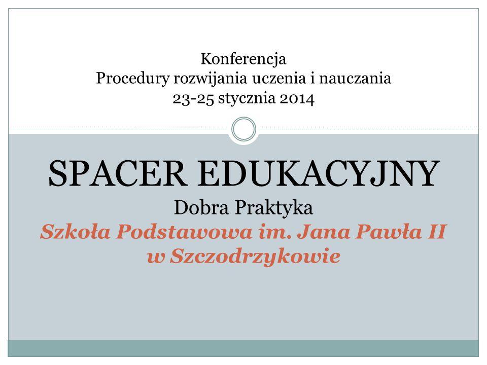 Konferencja Procedury rozwijania uczenia i nauczania 23-25 stycznia 2014 SPACER EDUKACYJNY Dobra Praktyka Szkoła Podstawowa im. Jana Pawła II w Szczod