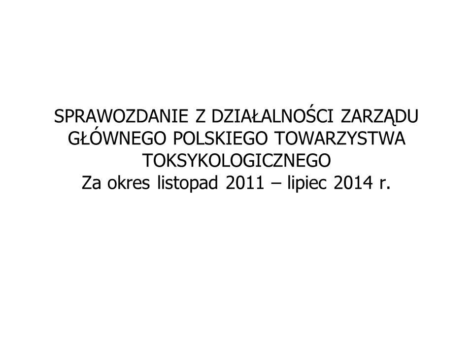 SPRAWOZDANIE Z DZIAŁALNOŚCI ZARZĄDU GŁÓWNEGO POLSKIEGO TOWARZYSTWA TOKSYKOLOGICZNEGO Za okres listopad 2011 – lipiec 2014 r.
