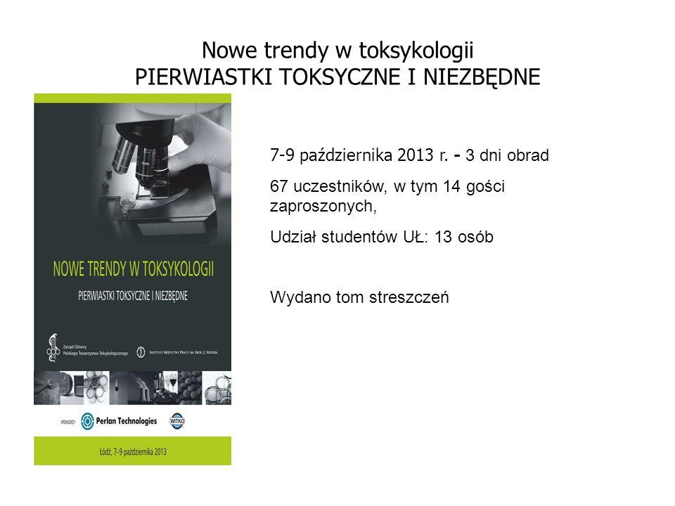 Nowe trendy w toksykologii PIERWIASTKI TOKSYCZNE I NIEZBĘDNE 7-9 października 2013 r. - 3 dni obrad 67 uczestników, w tym 14 gości zaproszonych, Udzia