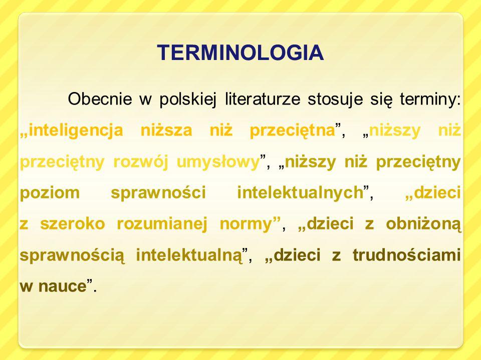 """TERMINOLOGIA Obecnie w polskiej literaturze stosuje się terminy: """"inteligencja niższa niż przeciętna , """"niższy niż przeciętny rozwój umysłowy , """"niższy niż przeciętny poziom sprawności intelektualnych , """"dzieci z szeroko rozumianej normy , """"dzieci z obniżoną sprawnością intelektualną , """"dzieci z trudnościami w nauce ."""