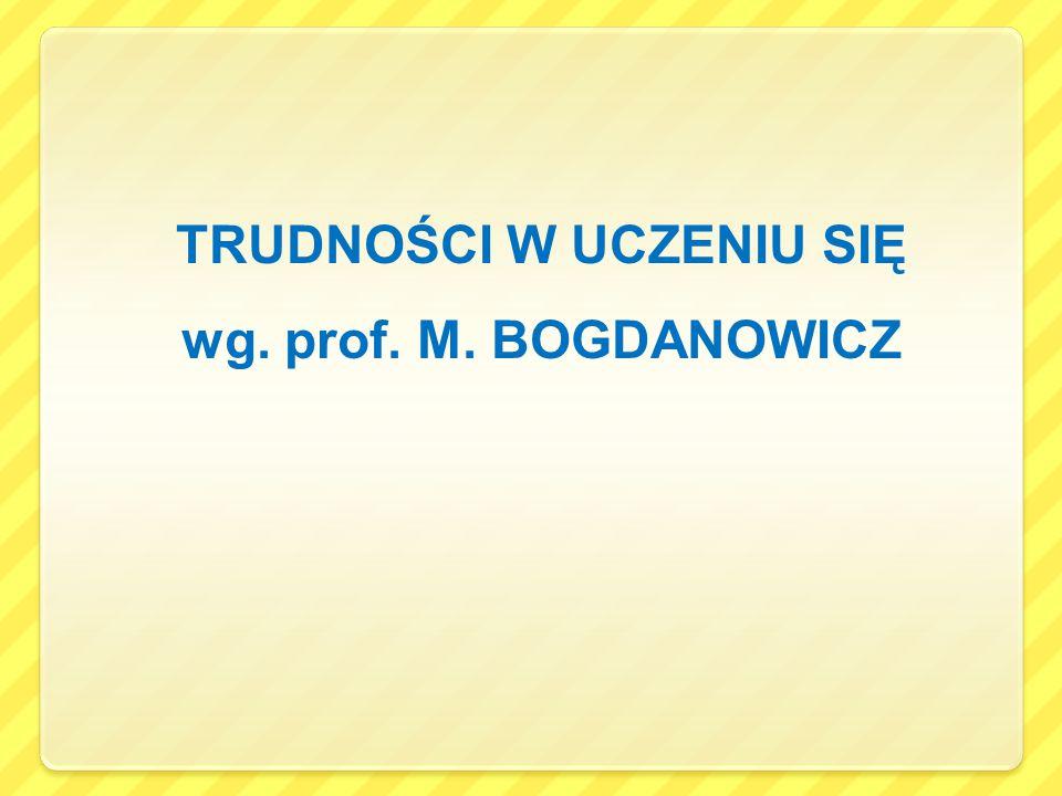 TRUDNOŚCI W UCZENIU SIĘ wg. prof. M. BOGDANOWICZ