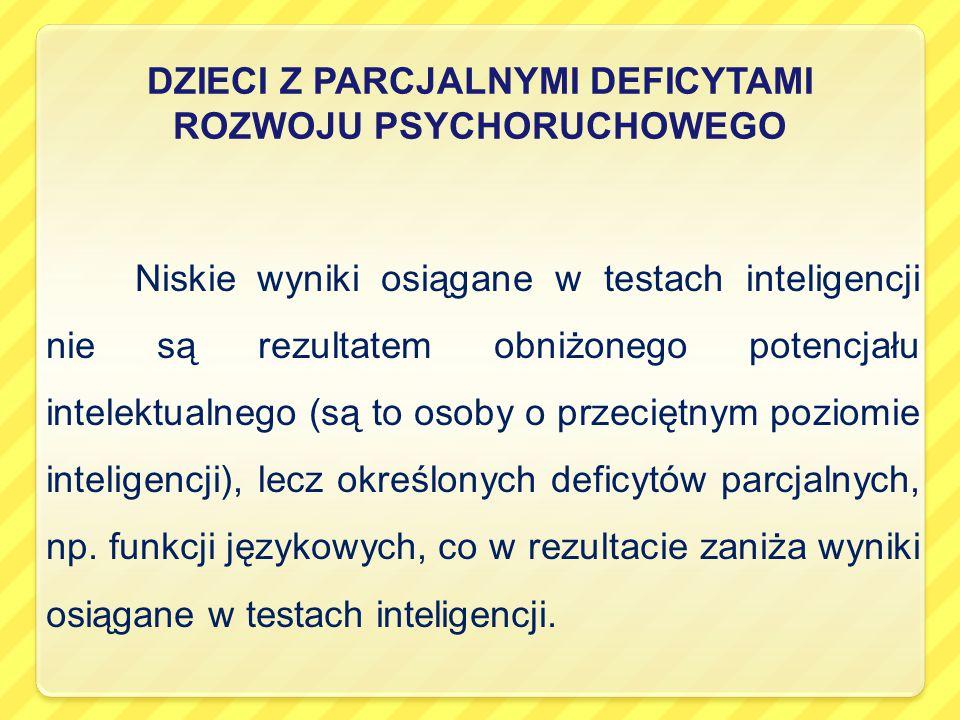 DZIECI Z PARCJALNYMI DEFICYTAMI ROZWOJU PSYCHORUCHOWEGO Niskie wyniki osiągane w testach inteligencji nie są rezultatem obniżonego potencjału intelektualnego (są to osoby o przeciętnym poziomie inteligencji), lecz określonych deficytów parcjalnych, np.