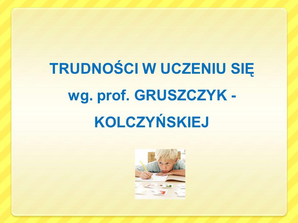 TRUDNOŚCI W UCZENIU SIĘ wg. prof. GRUSZCZYK - KOLCZYŃSKIEJ
