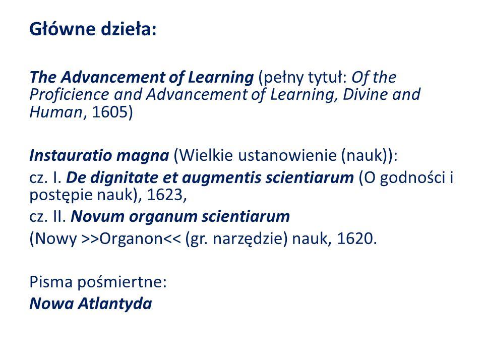 Główne dzieła: The Advancement of Learning (pełny tytuł: Of the Proficience and Advancement of Learning, Divine and Human, 1605) Instauratio magna (Wielkie ustanowienie (nauk)): cz.
