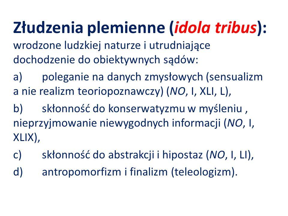 Złudzenia plemienne (idola tribus): wrodzone ludzkiej naturze i utrudniające dochodzenie do obiektywnych sądów: a)poleganie na danych zmysłowych (sensualizm a nie realizm teoriopoznawczy) (NO, I, XLI, L), b)skłonność do konserwatyzmu w myśleniu, nieprzyjmowanie niewygodnych informacji (NO, I, XLIX), c)skłonność do abstrakcji i hipostaz (NO, I, LI), d)antropomorfizm i finalizm (teleologizm).