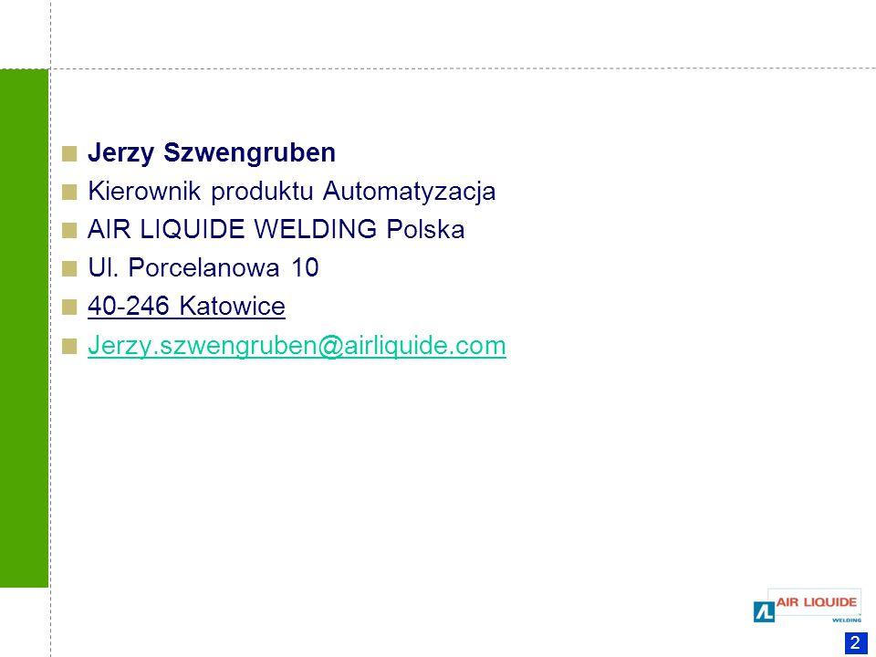 2 Jerzy Szwengruben Kierownik produktu Automatyzacja AIR LIQUIDE WELDING Polska Ul. Porcelanowa 10 40-246 Katowice Jerzy.szwengruben@airliquide.com