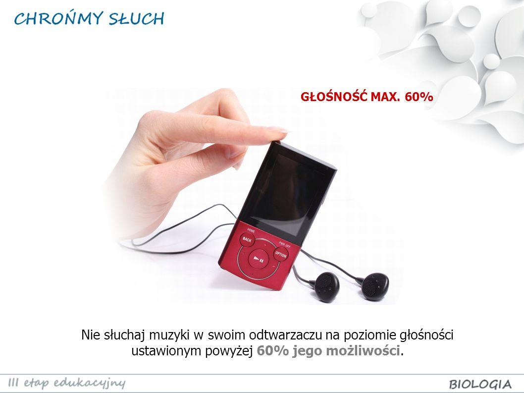 Nie słuchaj muzyki w swoim odtwarzaczu na poziomie głośności ustawionym powyżej 60% jego możliwości. GŁOŚNOŚĆ MAX. 60%