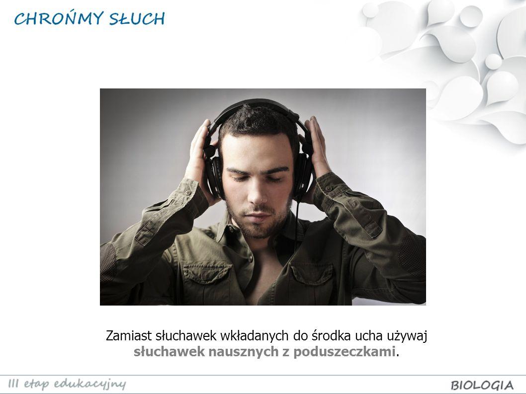 Zamiast słuchawek wkładanych do środka ucha używaj słuchawek nausznych z poduszeczkami.