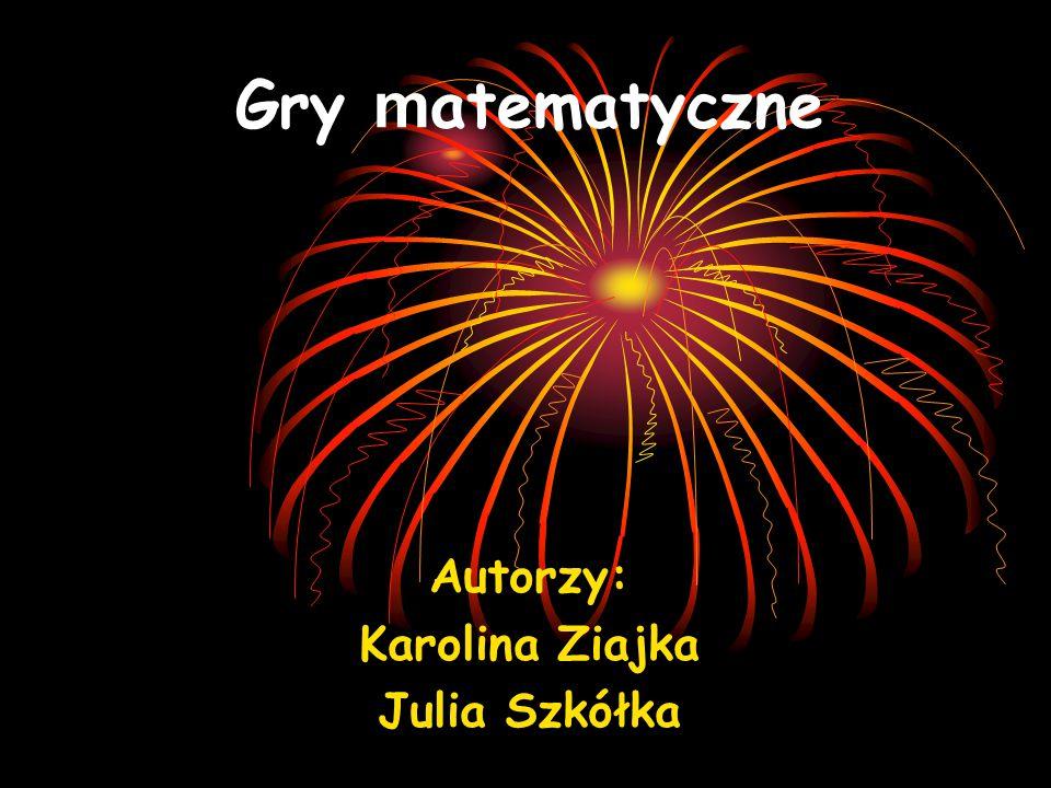 Gry m atematyczne Autorzy: Karolina Ziajka Julia Szkółka