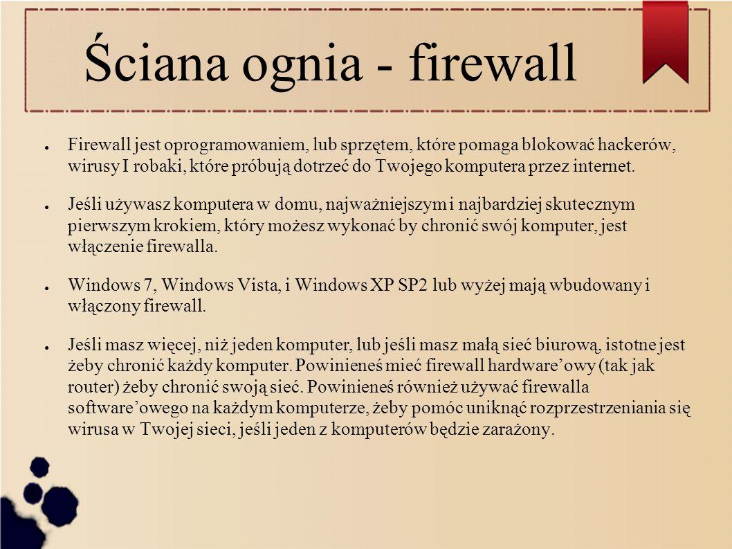 Ściana ognia - firewall ● Firewall jest oprogramowaniem, lub sprzętem, które pomaga blokować hackerów, wirusy I robaki, które próbują dotrzeć do Twojego komputera przez internet.