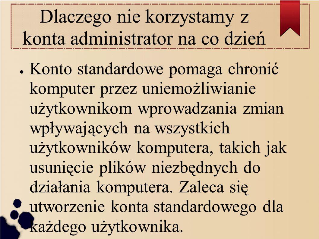 Dlaczego nie korzystamy z konta administrator na co dzień ● Konto standardowe pomaga chronić komputer przez uniemożliwianie użytkownikom wprowadzania