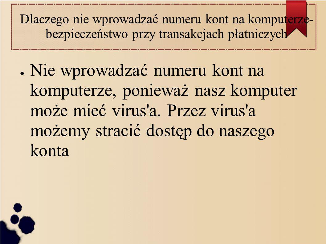 Dlaczego nie wprowadzać numeru kont na komputerze- bezpieczeństwo przy transakcjach płatniczych ● Nie wprowadzać numeru kont na komputerze, ponieważ nasz komputer może mieć virus a.