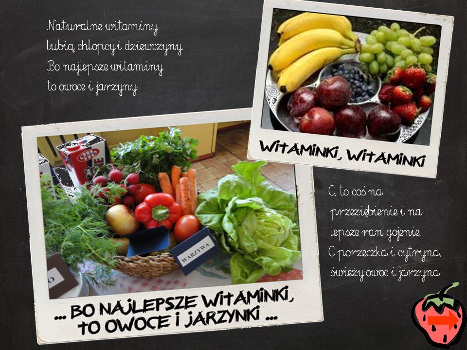 Naturalne witaminy lubią chłopcy i dziewczyny. Bo najlepsze witaminy to owoce i jarzyny. C, to coś na przeziębienie i na lepsze ran gojenie. C porzecz