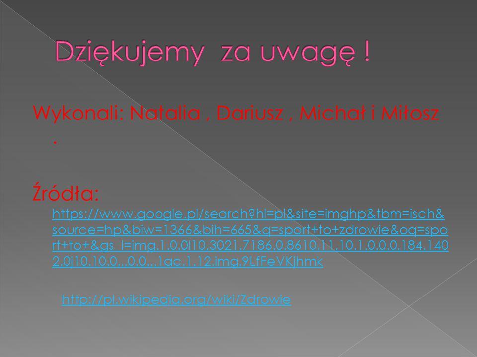 Wykonali: Natalia, Dariusz, Michał i Miłosz. Źródła: https://www.google.pl/search?hl=pl&site=imghp&tbm=isch& source=hp&biw=1366&bih=665&q=sport+to+zdr