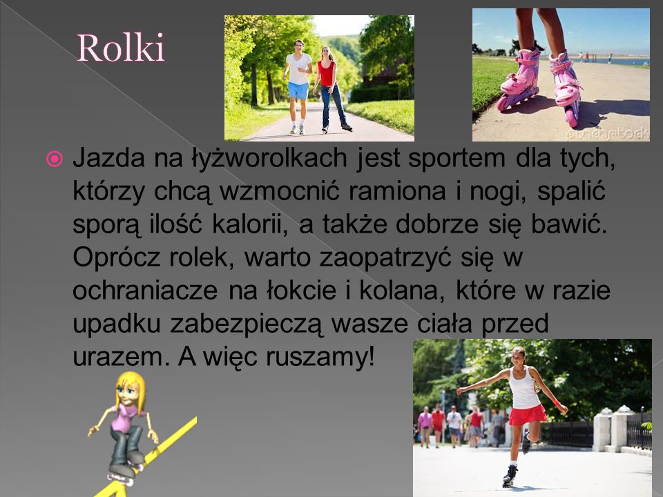  Jazda na łyżworolkach jest sportem dla tych, którzy chcą wzmocnić ramiona i nogi, spalić sporą ilość kalorii, a także dobrze się bawić. Oprócz rolek