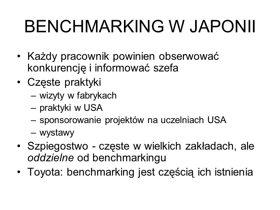 BENCHMARKING W JAPONII Każdy pracownik powinien obserwować konkurencję i informować szefa Częste praktyki –wizyty w fabrykach –praktyki w USA –sponsorowanie projektów na uczelniach USA –wystawy Szpiegostwo - częste w wielkich zakładach, ale oddzielne od benchmarkingu Toyota: benchmarking jest częścią ich istnienia