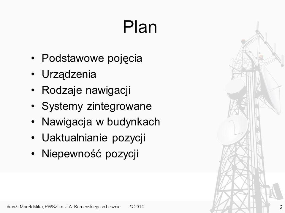 Plan Podstawowe pojęcia Urządzenia Rodzaje nawigacji Systemy zintegrowane Nawigacja w budynkach Uaktualnianie pozycji Niepewność pozycji © 2014 3 dr inż.