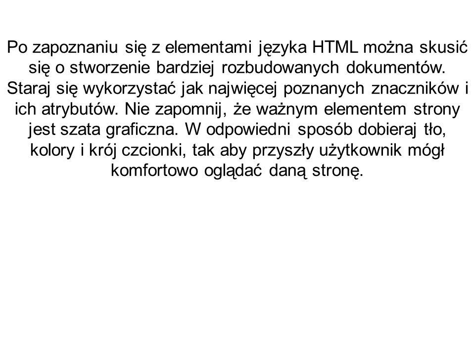 Po zapoznaniu się z elementami języka HTML można skusić się o stworzenie bardziej rozbudowanych dokumentów. Staraj się wykorzystać jak najwięcej pozna