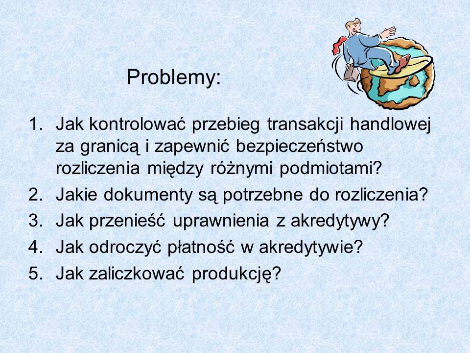Problemy: 1.Jak kontrolować przebieg transakcji handlowej za granicą i zapewnić bezpieczeństwo rozliczenia między różnymi podmiotami? 2.Jakie dokument