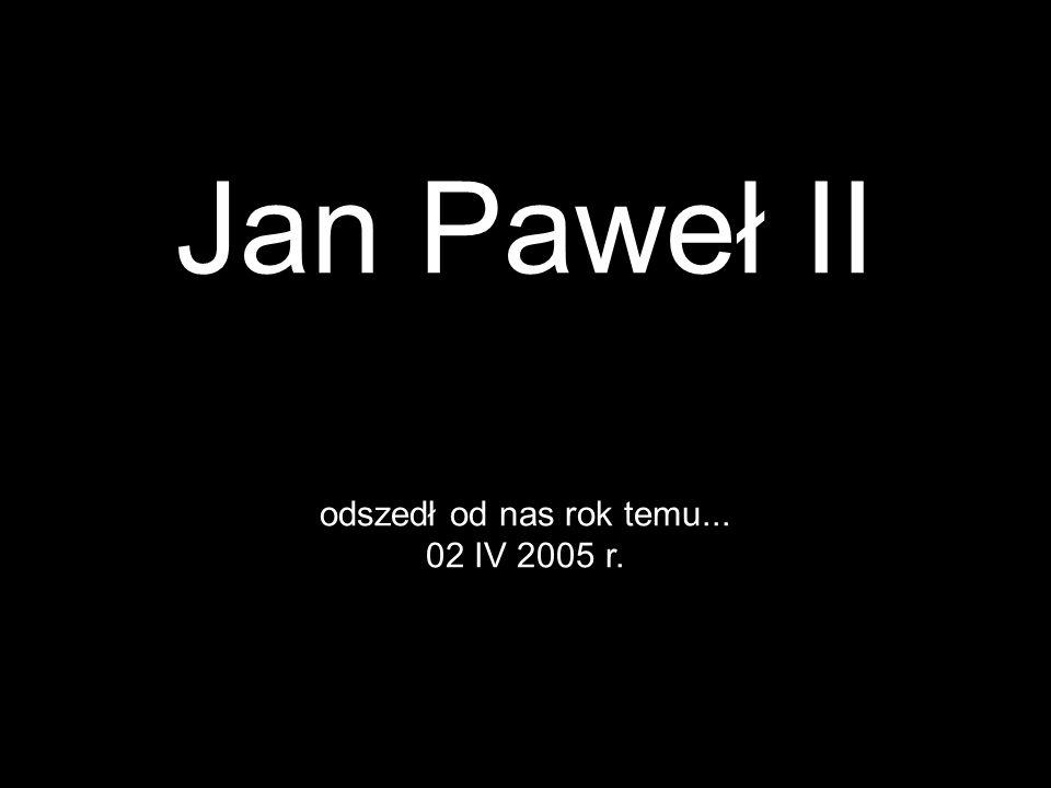 Jan Paweł II odszedł od nas rok temu... 02 IV 2005 r.