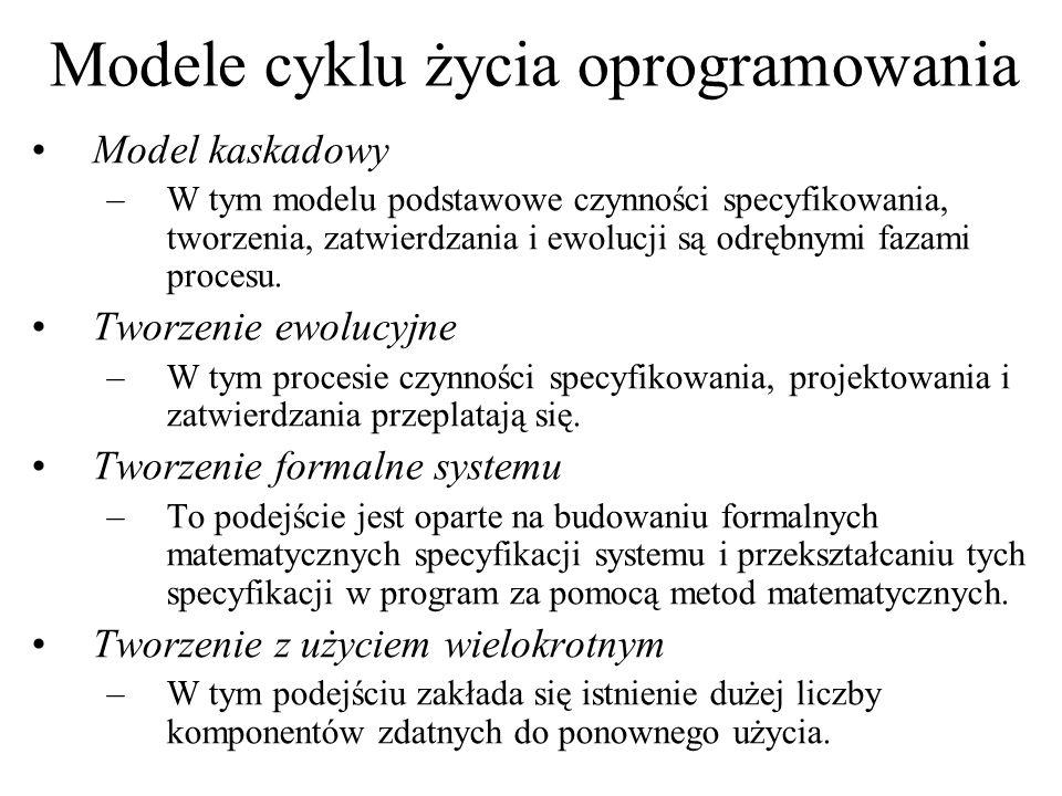 Modele cyklu życia oprogramowania Model kaskadowy –W tym modelu podstawowe czynności specyfikowania, tworzenia, zatwierdzania i ewolucji są odrębnymi