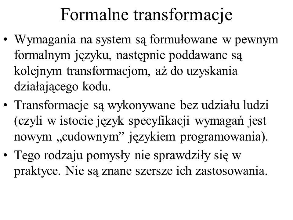 Formalne transformacje Wymagania na system są formułowane w pewnym formalnym języku, następnie poddawane są kolejnym transformacjom, aż do uzyskania d