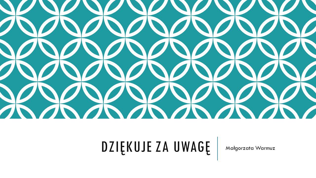 DZIĘKUJE ZA UWAGĘ Małgorzata Warmuz