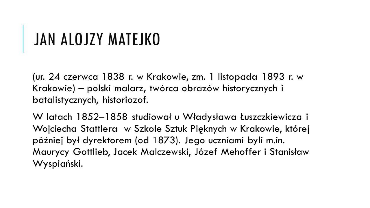 JAN ALOJZY MATEJKO (ur. 24 czerwca 1838 r. w Krakowie, zm. 1 listopada 1893 r. w Krakowie) – polski malarz, twórca obrazów historycznych i batalistycz