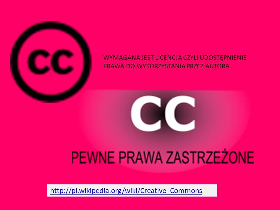 http://pl.wikipedia.org/wiki/Creative_Commons WYMAGANA JEST LICENCJA CZYLI UDOSTĘPNIENIE PRAWA DO WYKORZYSTANIA PRZEZ AUTORA